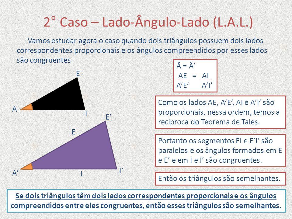 2° Caso – Lado-Ângulo-Lado (L.A.L.) Vamos estudar agora o caso quando dois triângulos possuem dois lados correspondentes proporcionais e os ângulos co
