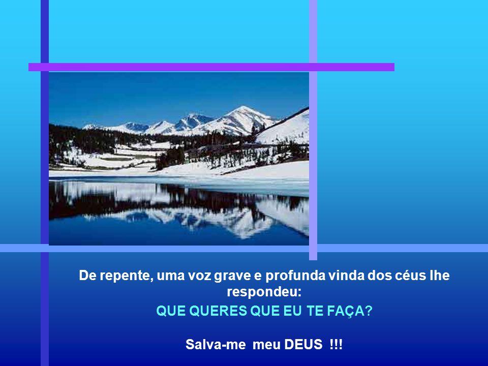 De repente, uma voz grave e profunda vinda dos céus lhe respondeu: QUE QUERES QUE EU TE FAÇA.