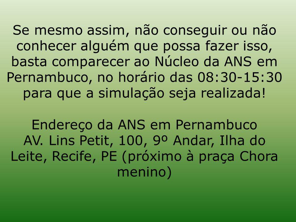 Se mesmo assim, não conseguir ou não conhecer alguém que possa fazer isso, basta comparecer ao Núcleo da ANS em Pernambuco, no horário das 08:30-15:30 para que a simulação seja realizada.