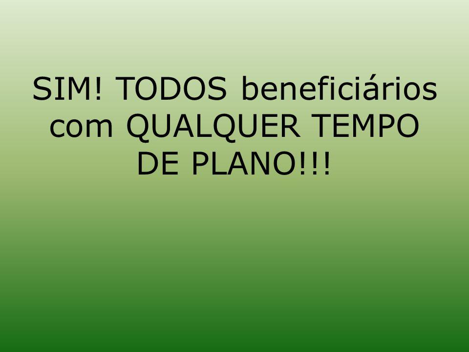 SIM! TODOS beneficiários com QUALQUER TEMPO DE PLANO!!!