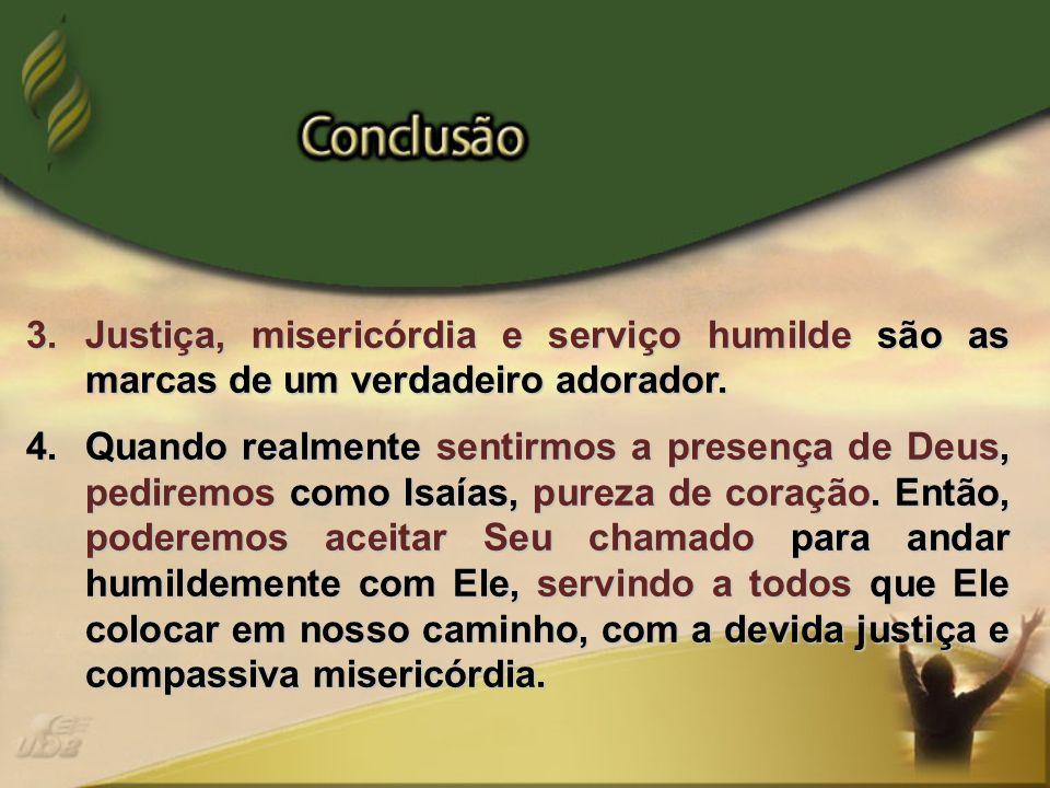 3.Justiça, misericórdia e serviço humilde são as marcas de um verdadeiro adorador. 4.Quando realmente sentirmos a presença de Deus, pediremos como Isa