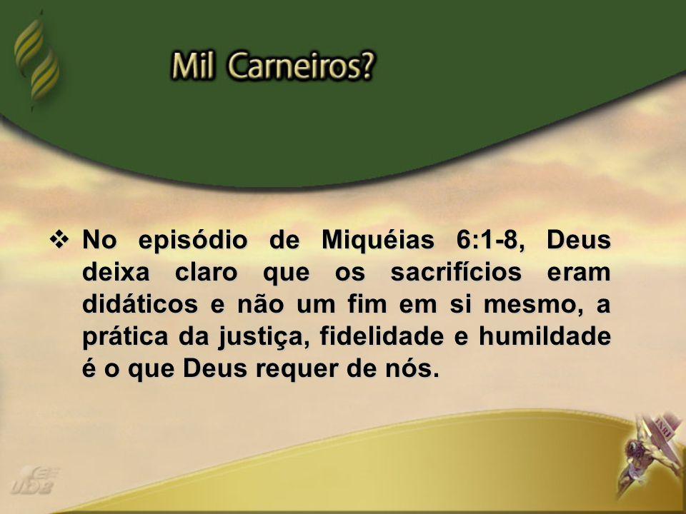  No episódio de Miquéias 6:1-8, Deus deixa claro que os sacrifícios eram didáticos e não um fim em si mesmo, a prática da justiça, fidelidade e humil
