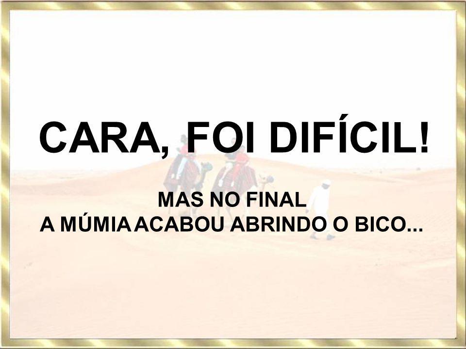 CARA, FOI DIFÍCIL! MAS NO FINAL A MÚMIA ACABOU ABRINDO O BICO...