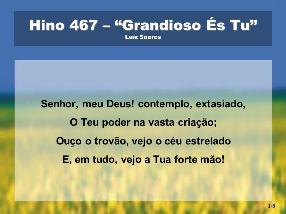 """Hino 467 – """"Grandioso És Tu"""" Luiz Soares Senhor, meu Deus! contemplo, extasiado, O Teu poder na vasta criação; Ouço o trovão, vejo o céu estrelado E,"""