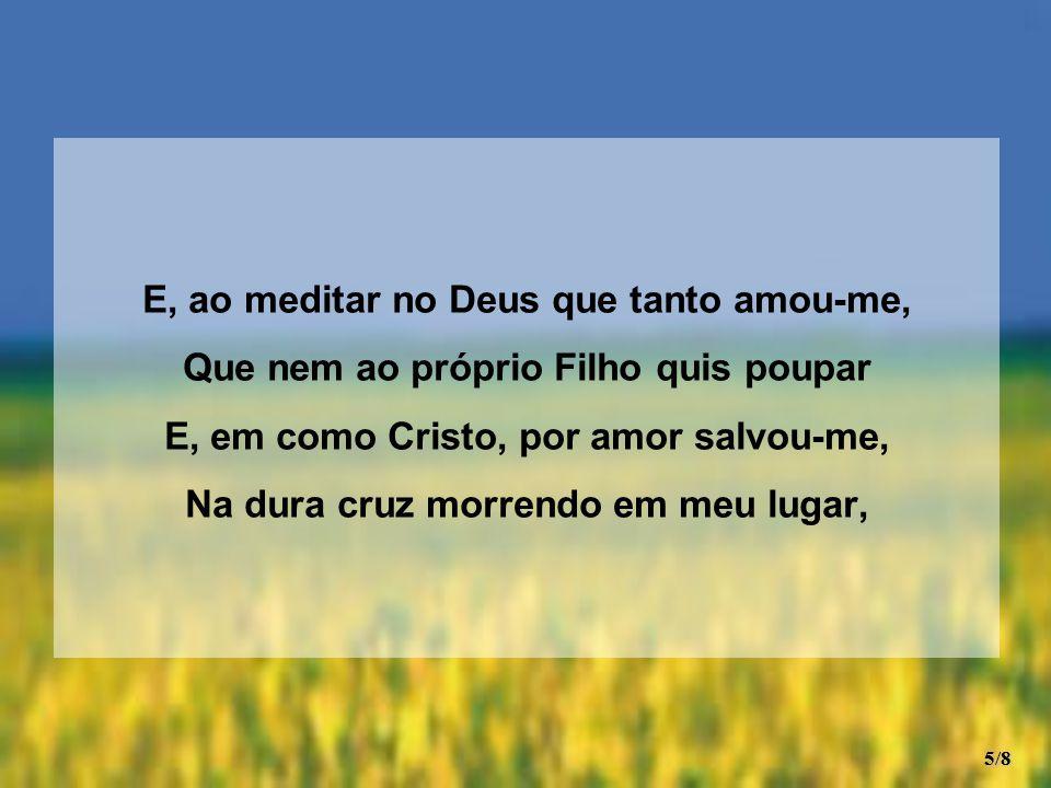 E, ao meditar no Deus que tanto amou-me, Que nem ao próprio Filho quis poupar E, em como Cristo, por amor salvou-me, Na dura cruz morrendo em meu luga