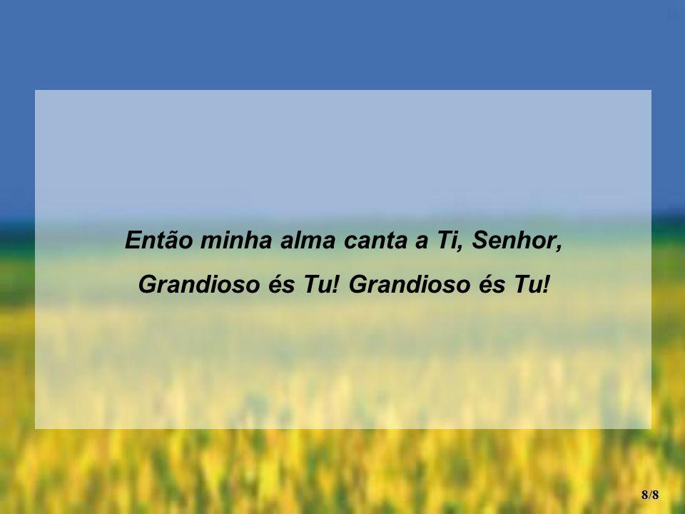 Então minha alma canta a Ti, Senhor, Grandioso és Tu! 8/8