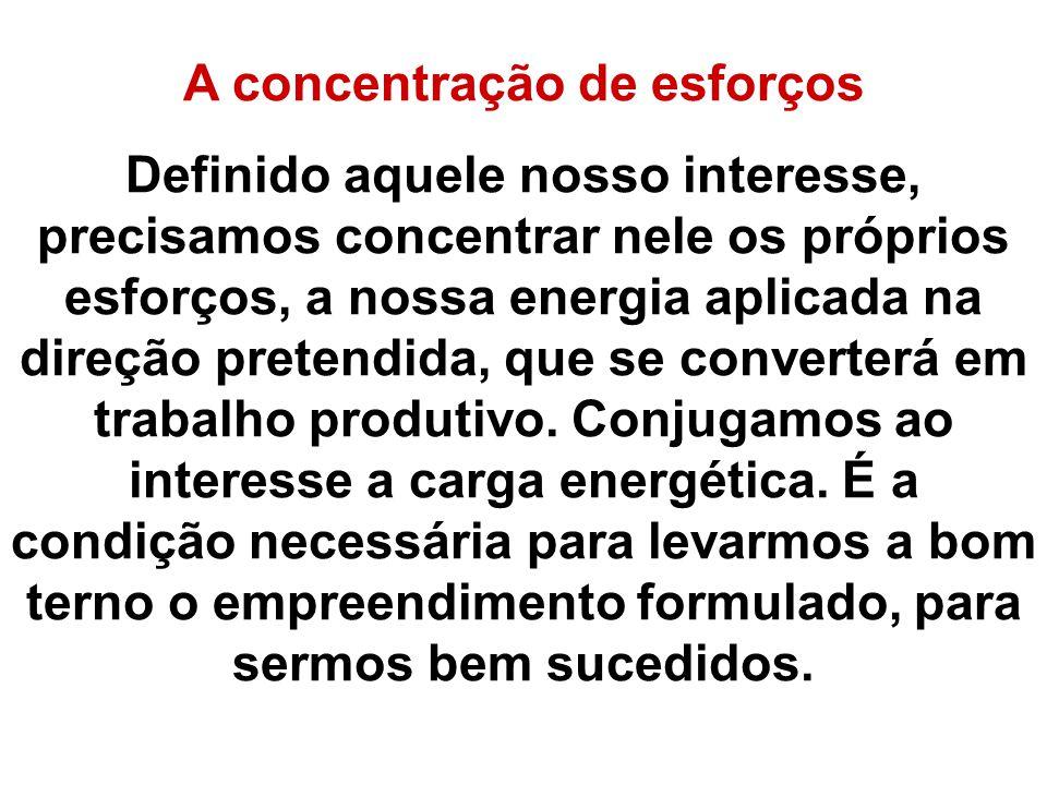 A concentração de esforços Definido aquele nosso interesse, precisamos concentrar nele os próprios esforços, a nossa energia aplicada na direção prete