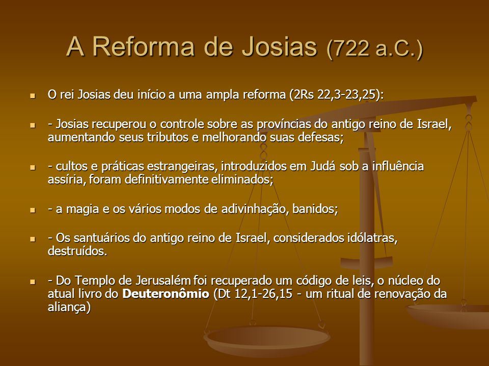 A Reforma de Josias (722 a.C.) O rei Josias deu início a uma ampla reforma (2Rs 22,3-23,25): O rei Josias deu início a uma ampla reforma (2Rs 22,3-23,