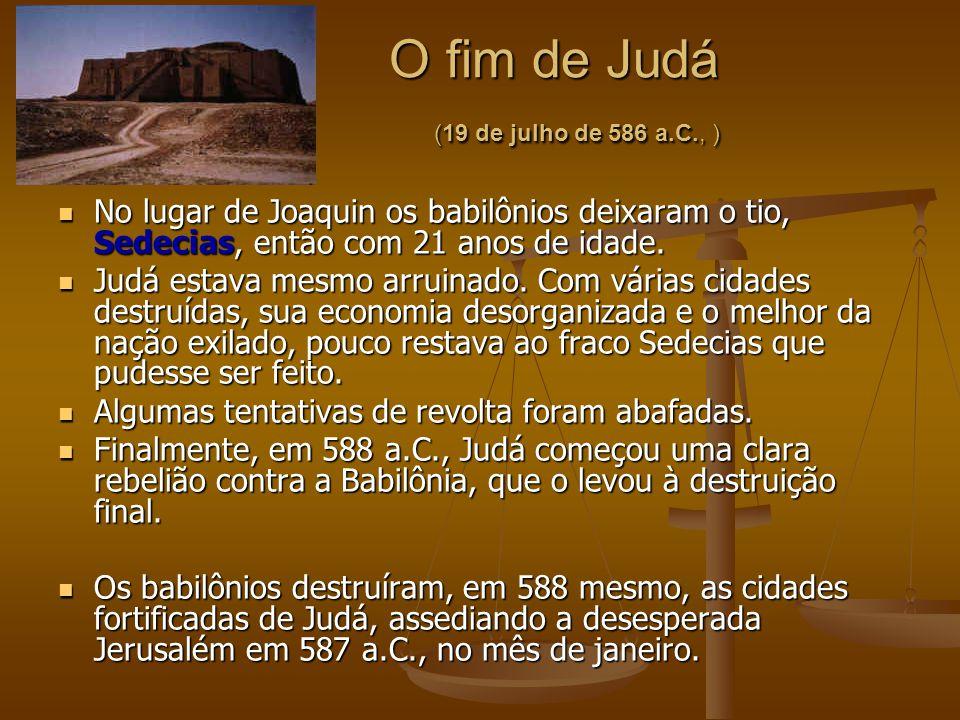O fim de Judá (19 de julho de 586 a.C., ) O fim de Judá (19 de julho de 586 a.C., ) No lugar de Joaquin os babilônios deixaram o tio, Sedecias, então
