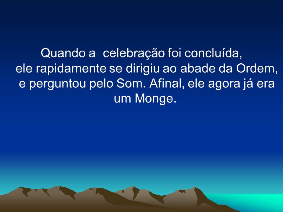 Quando a celebração foi concluída, ele rapidamente se dirigiu ao abade da Ordem, e perguntou pelo Som. Afinal, ele agora já era um Monge.
