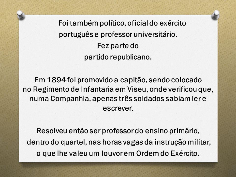 Foi também político, oficial do exército português e professor universitário. Fez parte do partido republicano. Em 1894 foi promovido a capitão, sendo