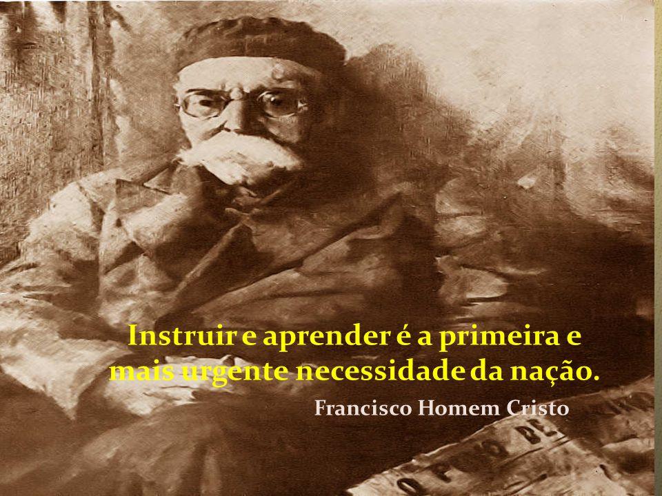 Instruir e aprender é a primeira e mais urgente necessidade da nação. Francisco Homem Cristo