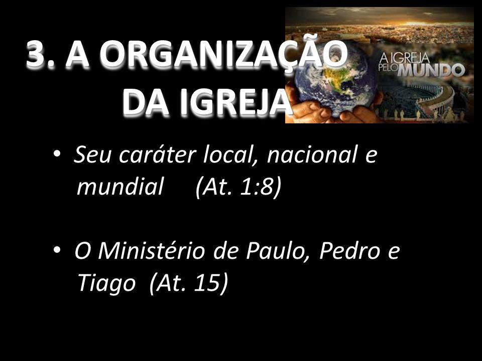 3.A ORGANIZAÇÃO DA IGREJA 3. A ORGANIZAÇÃO DA IGREJA Seu caráter local, nacional e mundial (At.
