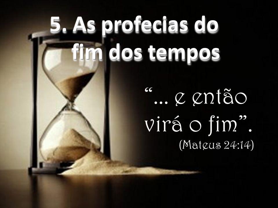 ...e então virá o fim . (Mateus 24:14) 5. As profecias do fim dos tempos 5.
