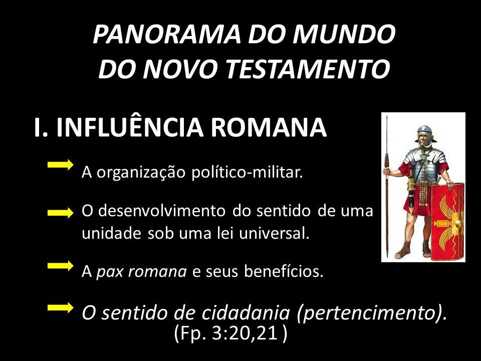PANORAMA DO MUNDO DO NOVO TESTAMENTO I.INFLUÊNCIA ROMANA A organização político-militar.