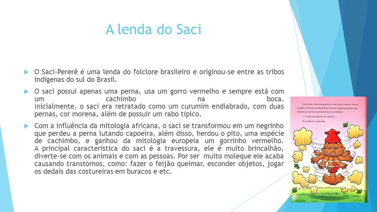 A lenda do Saci  O Saci-Pererê é uma lenda do folclore brasileiro e originou-se entre as tribos indígenas do sul do Brasil.  O saci possui apenas um