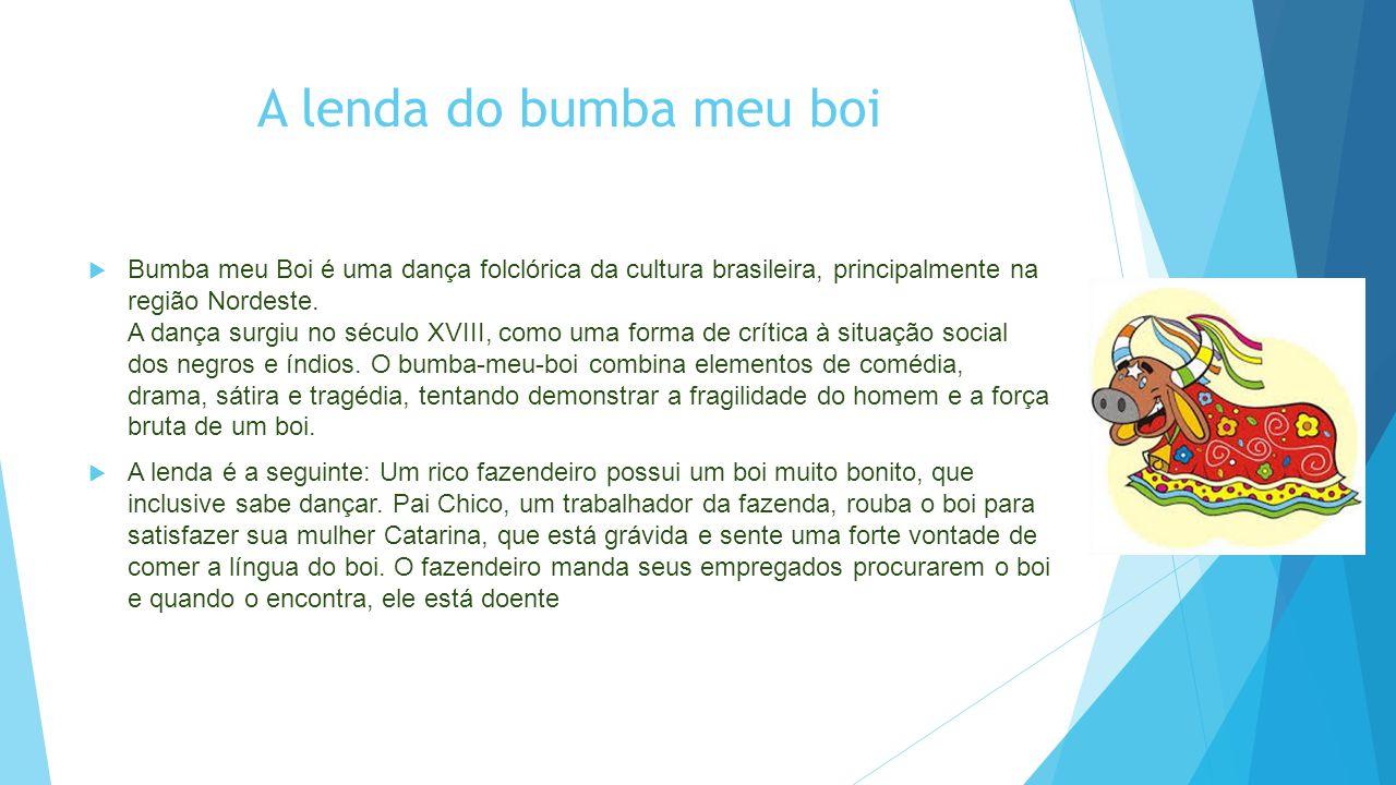 A lenda do bumba meu boi  Bumba meu Boi é uma dança folclórica da cultura brasileira, principalmente na região Nordeste. A dança surgiu no século XVI