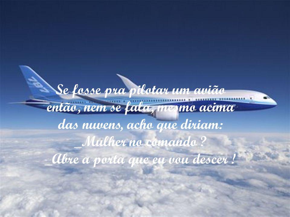 Se fosse pra pilotar um avião então, nem se fala, mesmo acima das nuvens, acho que diriam: _Mulher no comando .