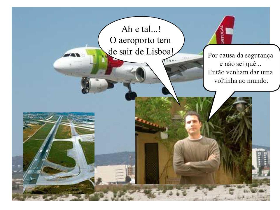 Ah e tal.... O aeroporto tem de sair de Lisboa. Por causa da segurança e não sei quê...