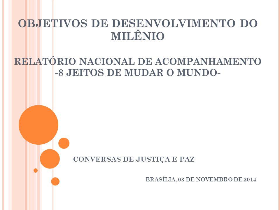 OBJETIVOS DE DESENVOLVIMENTO DO MILÊNIO RELATÓRIO NACIONAL DE ACOMPANHAMENTO -8 JEITOS DE MUDAR O MUNDO- CONVERSAS DE JUSTIÇA E PAZ BRASÍLIA, 03 DE NOVEMBRO DE 2014