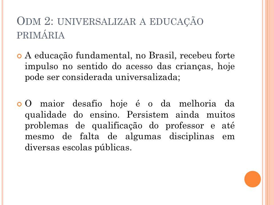O DM 2: UNIVERSALIZAR A EDUCAÇÃO PRIMÁRIA A educação fundamental, no Brasil, recebeu forte impulso no sentido do acesso das crianças, hoje pode ser considerada universalizada; O maior desafio hoje é o da melhoria da qualidade do ensino.
