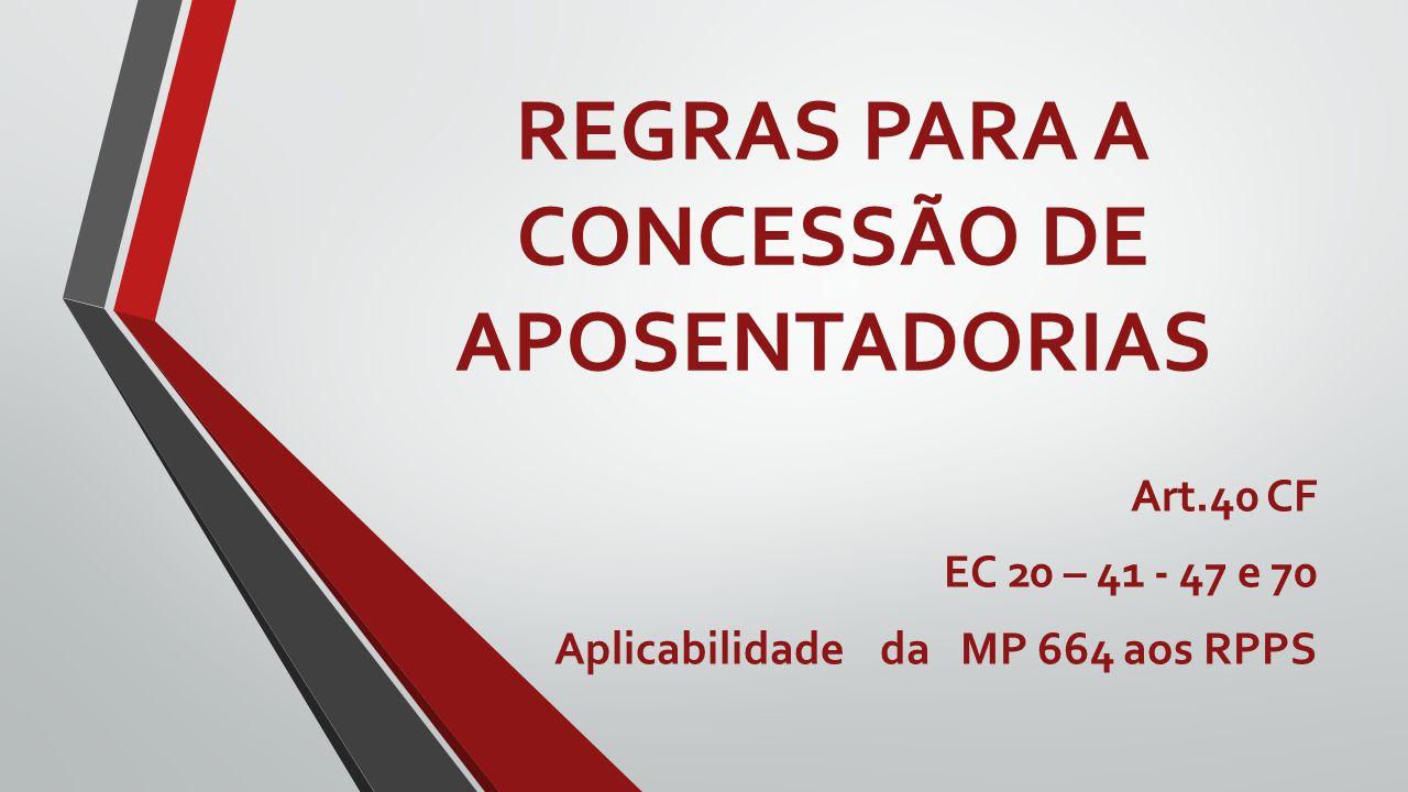 REGRAS PARA A CONCESSÃO DE APOSENTADORIAS Art.40 CF EC 20 – 41 - 47 e 70 Aplicabilidade da MP 664 aos RPPS