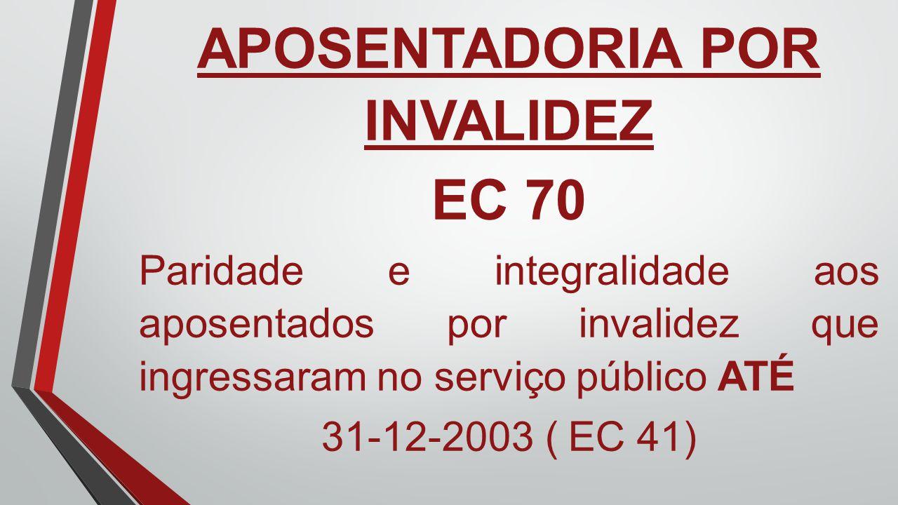 APOSENTADORIA POR INVALIDEZ EC 70 Paridade e integralidade aos aposentados por invalidez que ingressaram no serviço público ATÉ 31-12-2003 ( EC 41)