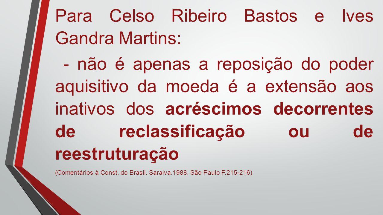 Para Celso Ribeiro Bastos e Ives Gandra Martins: - não é apenas a reposição do poder aquisitivo da moeda é a extensão aos inativos dos acréscimos deco