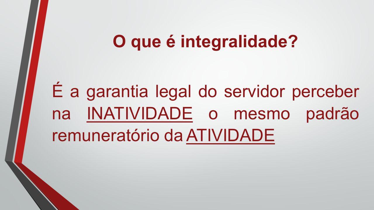 O que é integralidade? É a garantia legal do servidor perceber na INATIVIDADE o mesmo padrão remuneratório da ATIVIDADE