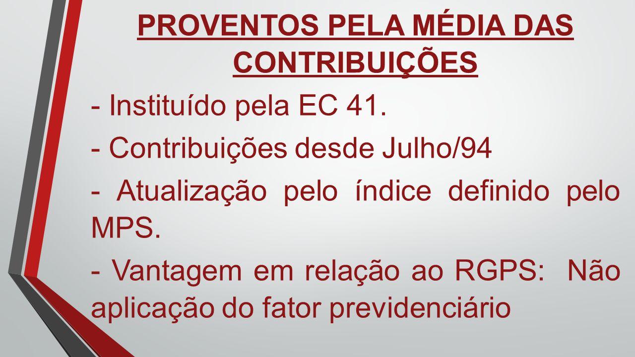 PROVENTOS PELA MÉDIA DAS CONTRIBUIÇÕES - Instituído pela EC 41. - Contribuições desde Julho/94 - Atualização pelo índice definido pelo MPS. - Vantagem