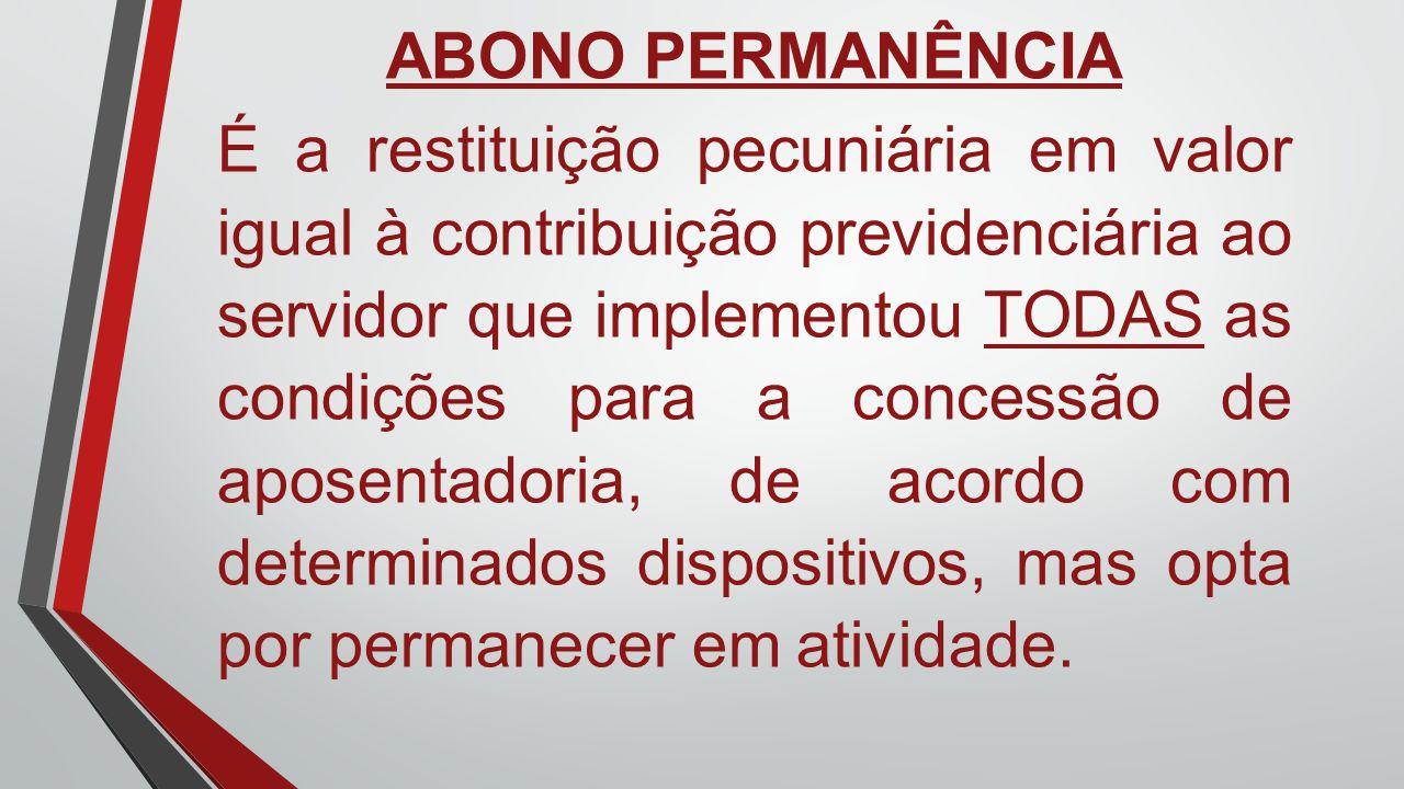 ABONO PERMANÊNCIA É a restituição pecuniária em valor igual à contribuição previdenciária ao servidor que implementou TODAS as condições para a conces