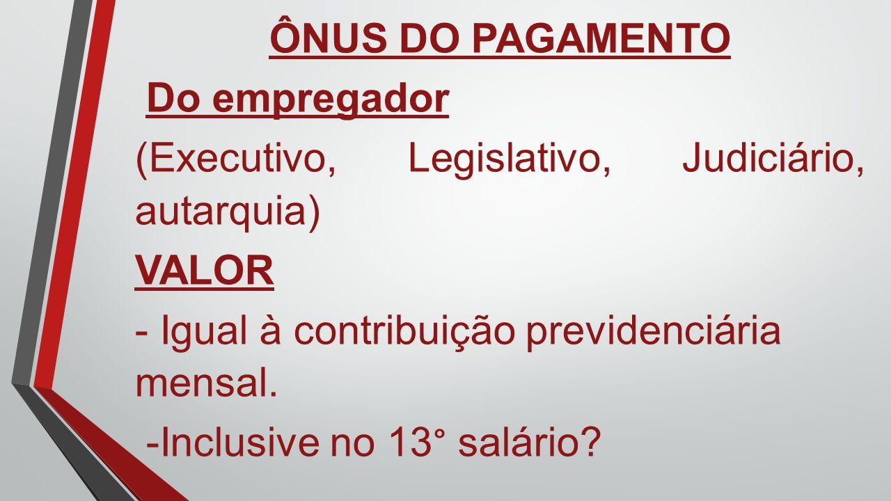 ÔNUS DO PAGAMENTO Do empregador (Executivo, Legislativo, Judiciário, autarquia) VALOR - Igual à contribuição previdenciária mensal. -Inclusive no 13°