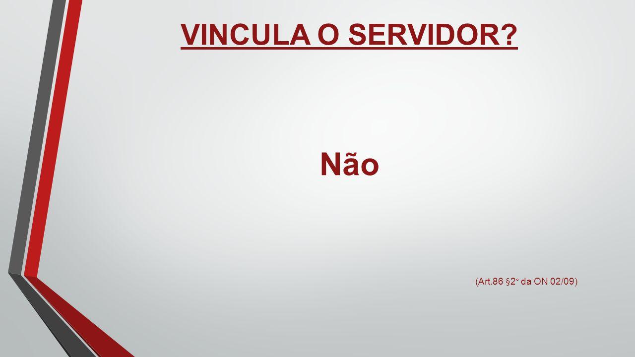 VINCULA O SERVIDOR? Não (Art.86 §2° da ON 02/09)