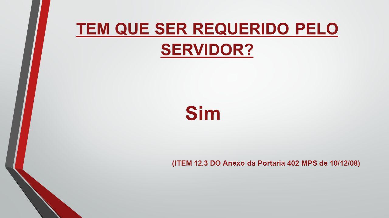 TEM QUE SER REQUERIDO PELO SERVIDOR? Sim (ITEM 12.3 DO Anexo da Portaria 402 MPS de 10/12/08)