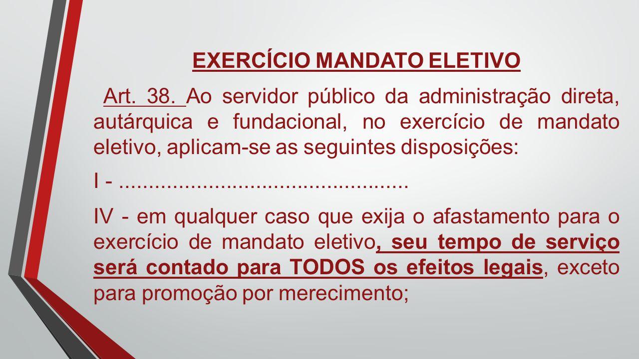 EXERCÍCIO MANDATO ELETIVO Art. 38. Ao servidor público da administração direta, autárquica e fundacional, no exercício de mandato eletivo, aplicam-se