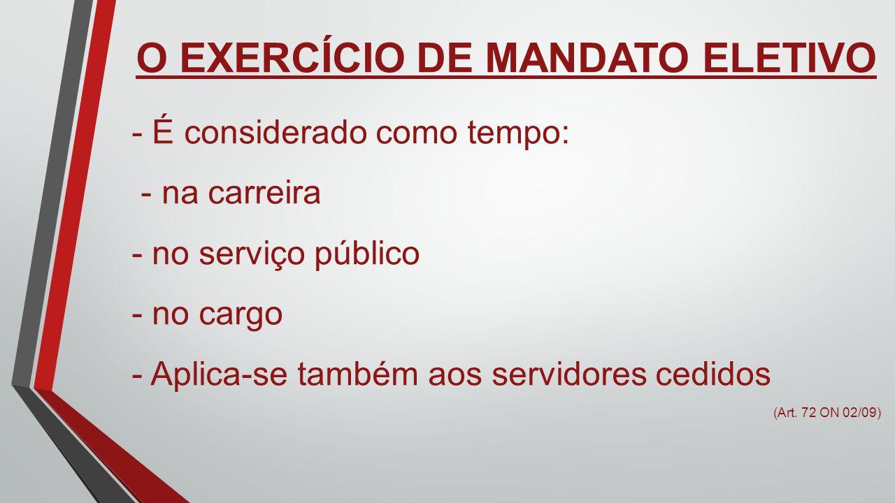 O EXERCÍCIO DE MANDATO ELETIVO - É considerado como tempo: - na carreira - no serviço público - no cargo - Aplica-se também aos servidores cedidos (Ar