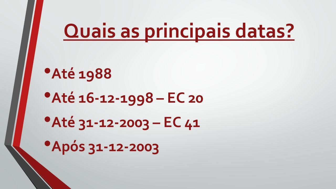 Quais as principais datas? Até 1988 Até 16-12-1998 – EC 20 Até 31-12-2003 – EC 41 Após 31-12-2003