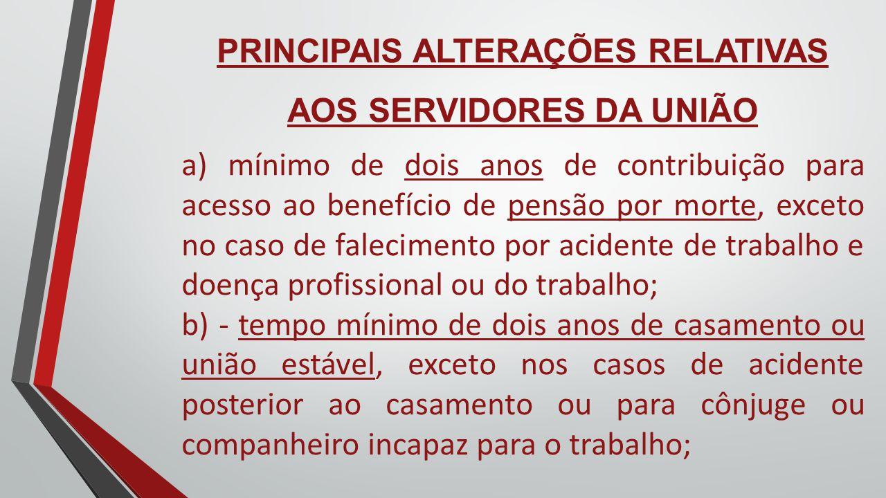 PRINCIPAIS ALTERAÇÕES RELATIVAS AOS SERVIDORES DA UNIÃO a) mínimo de dois anos de contribuição para acesso ao benefício de pensão por morte, exceto no