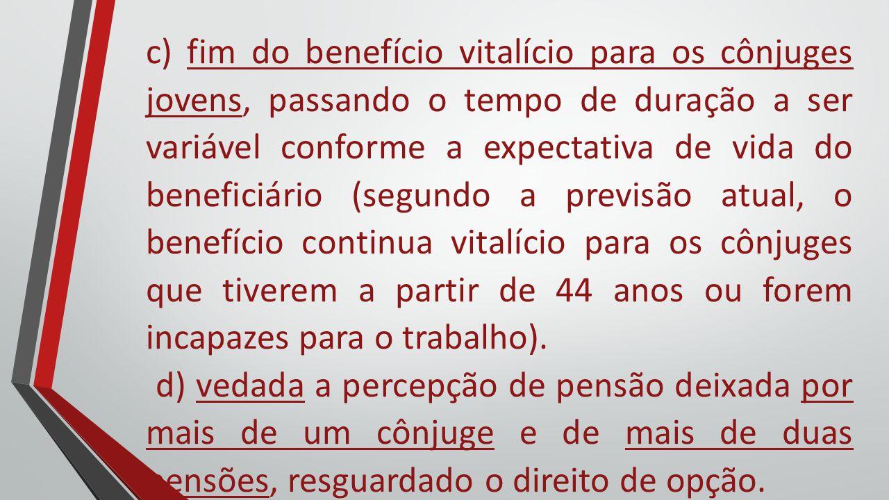 c) fim do benefício vitalício para os cônjuges jovens, passando o tempo de duração a ser variável conforme a expectativa de vida do beneficiário (segu