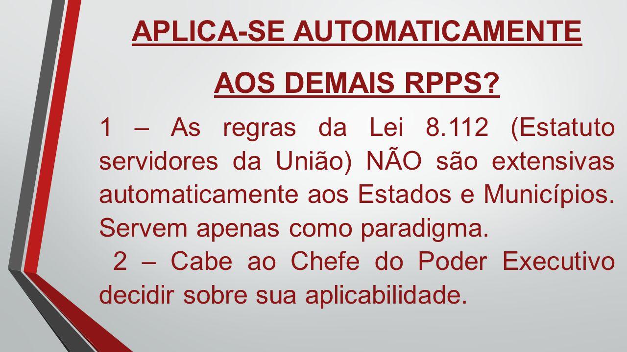 APLICA-SE AUTOMATICAMENTE AOS DEMAIS RPPS? 1 – As regras da Lei 8.112 (Estatuto servidores da União) NÃO são extensivas automaticamente aos Estados e