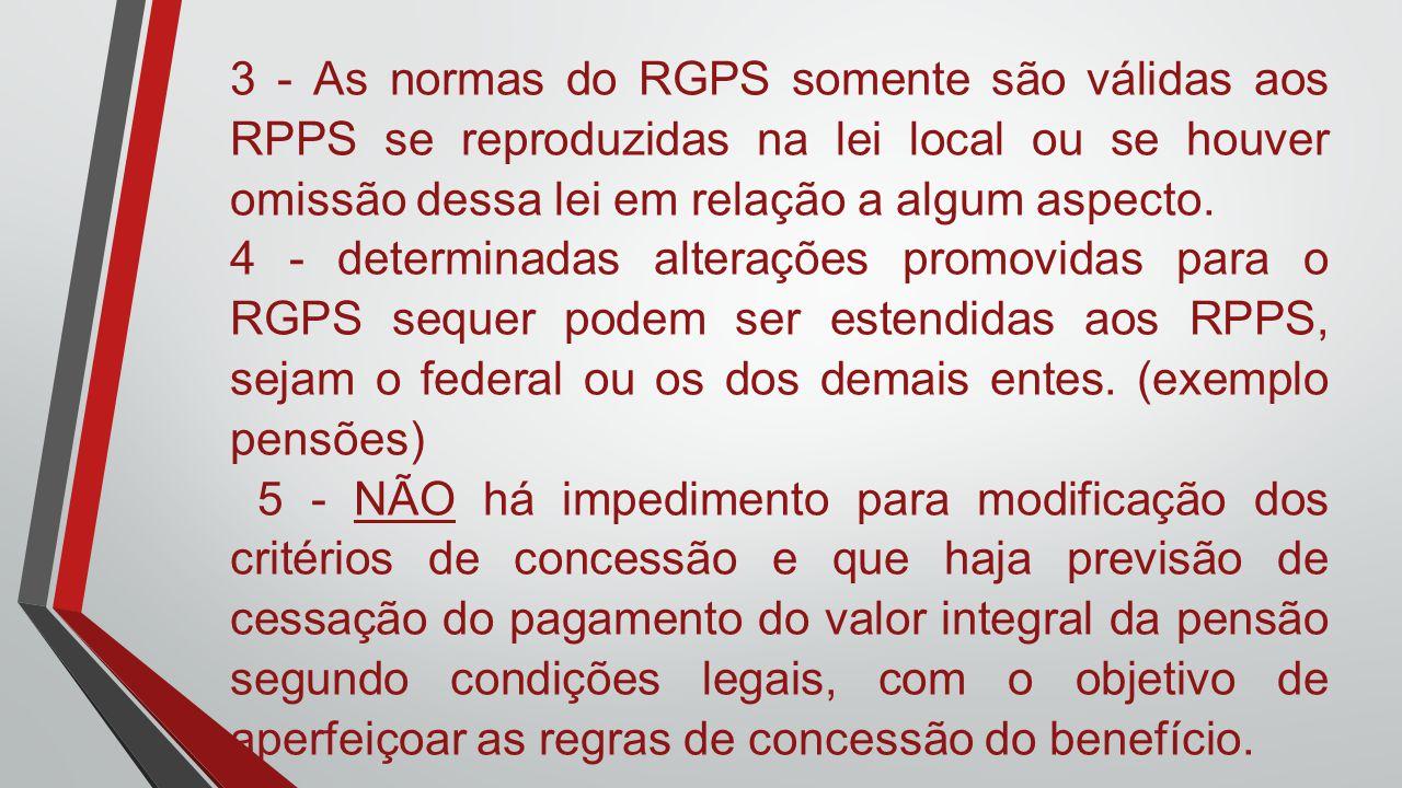 3 - As normas do RGPS somente são válidas aos RPPS se reproduzidas na lei local ou se houver omissão dessa lei em relação a algum aspecto. 4 - determi
