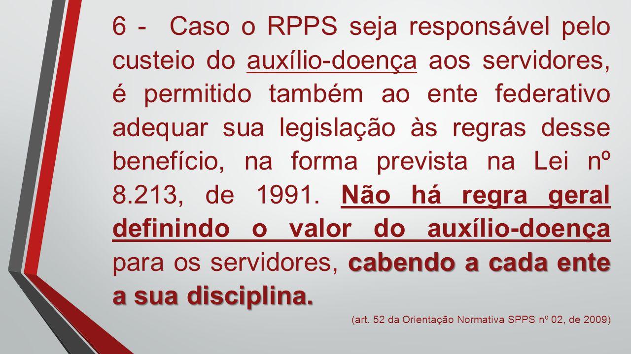 cabendo a cada ente a sua disciplina. 6 - Caso o RPPS seja responsável pelo custeio do auxílio-doença aos servidores, é permitido também ao ente feder