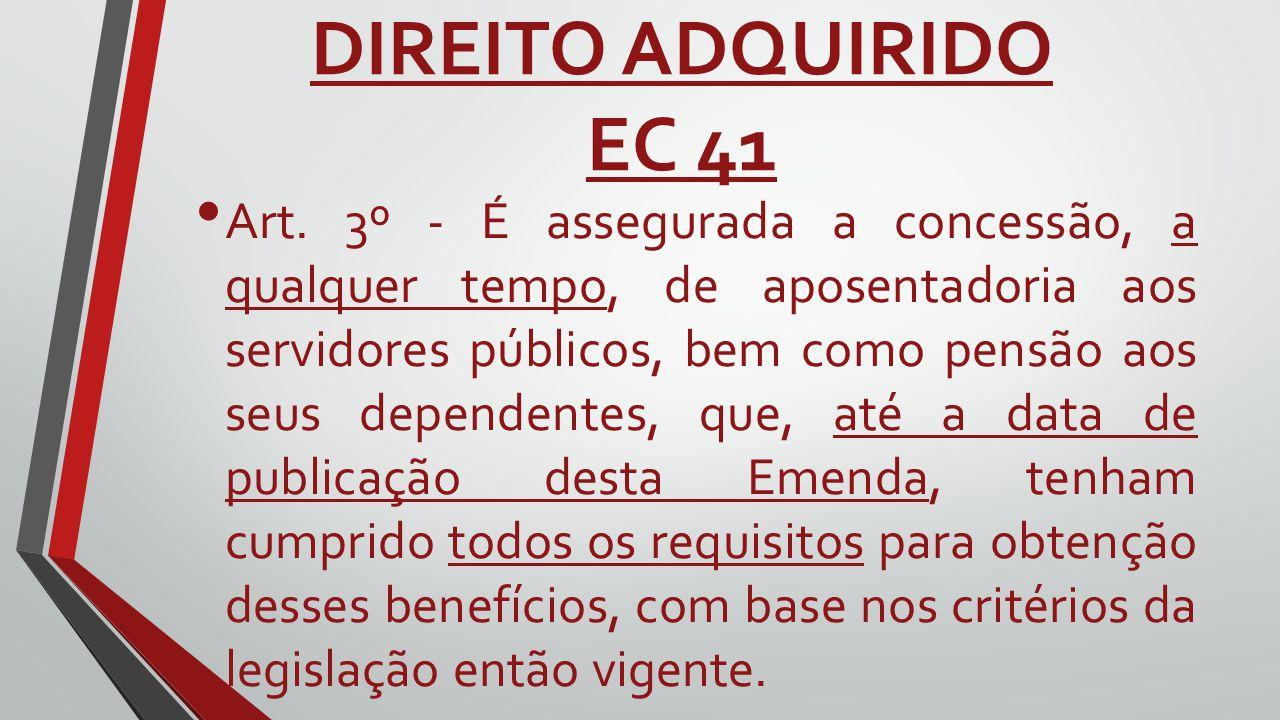 DIREITO ADQUIRIDO EC 41 Art. 3º - É assegurada a concessão, a qualquer tempo, de aposentadoria aos servidores públicos, bem como pensão aos seus depen