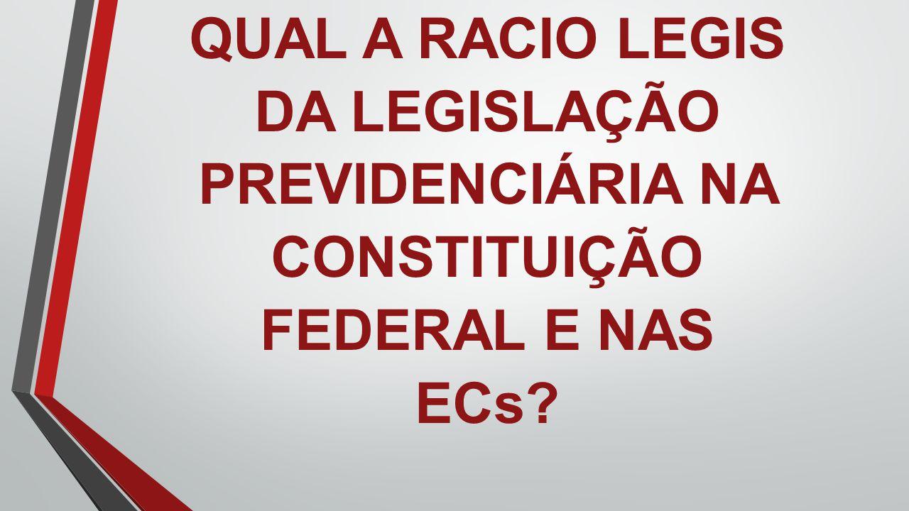 QUAL A RACIO LEGIS DA LEGISLAÇÃO PREVIDENCIÁRIA NA CONSTITUIÇÃO FEDERAL E NAS ECs?