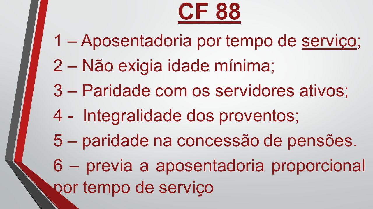 CF 88 1 – Aposentadoria por tempo de serviço; 2 – Não exigia idade mínima; 3 – Paridade com os servidores ativos; 4 - Integralidade dos proventos; 5 –