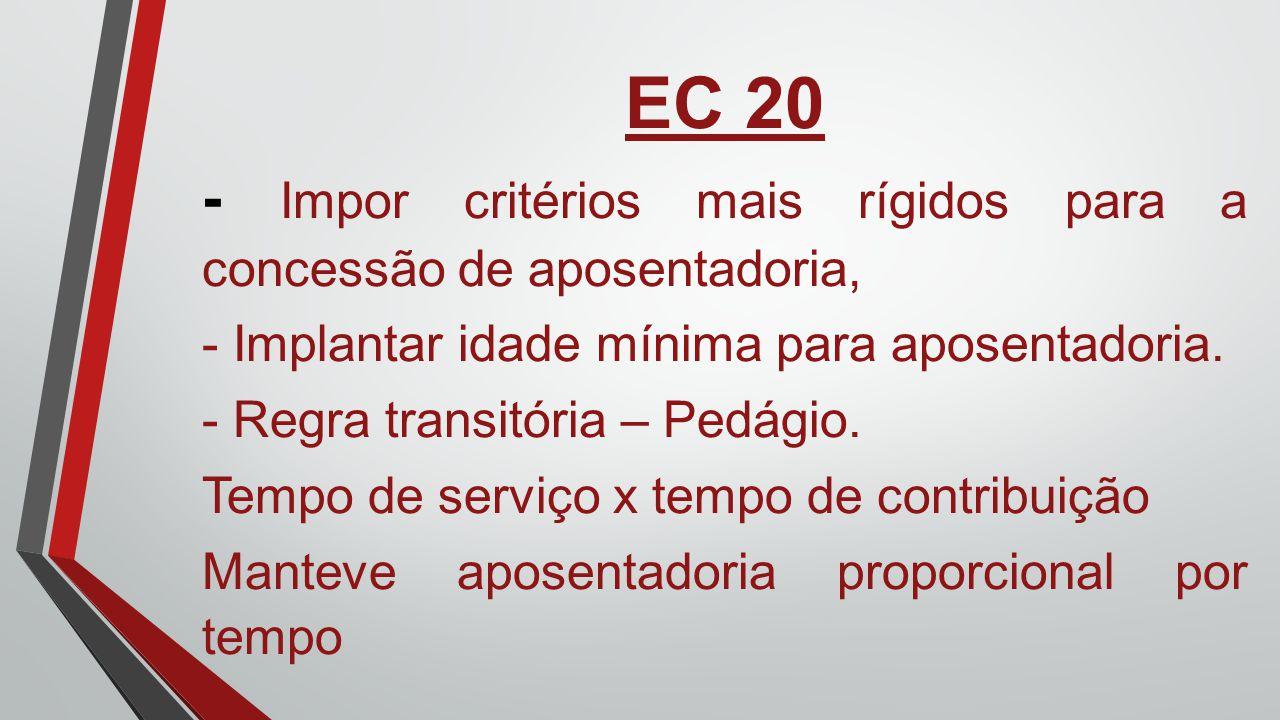 EC 20 - Impor critérios mais rígidos para a concessão de aposentadoria, - Implantar idade mínima para aposentadoria. - Regra transitória – Pedágio. Te