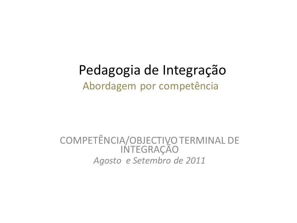 Pedagogia de Integração Abordagem por competência COMPETÊNCIA/OBJECTIVO TERMINAL DE INTEGRAÇÃO Agosto e Setembro de 2011