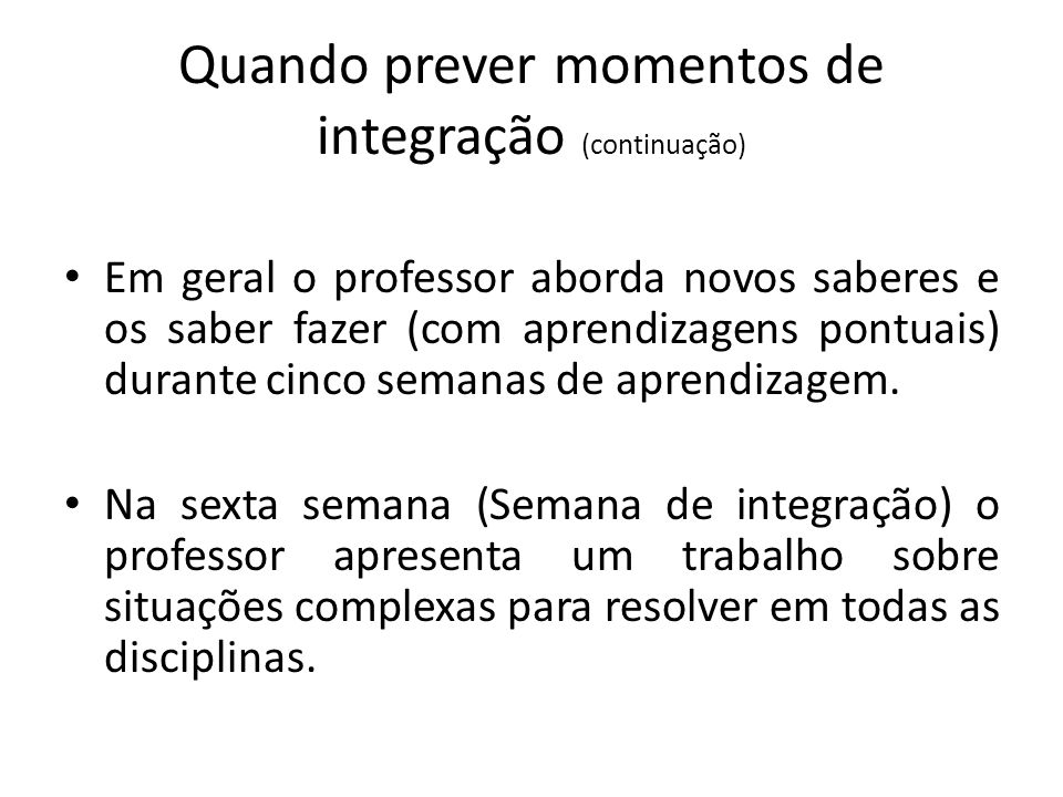 Quando prever momentos de integração (continuação) Em geral o professor aborda novos saberes e os saber fazer (com aprendizagens pontuais) durante cin