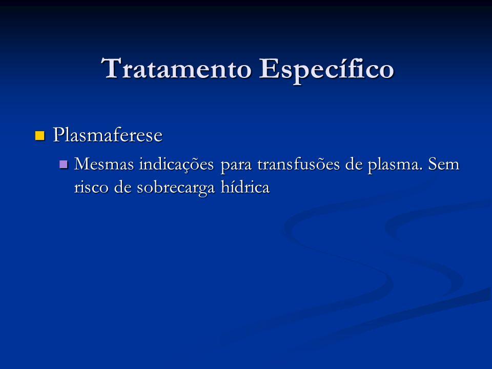 Tratamento Específico Plasmaferese Plasmaferese Mesmas indicações para transfusões de plasma. Sem risco de sobrecarga hídrica Mesmas indicações para t