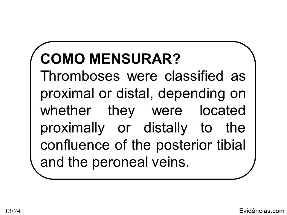 Evidências.com 13/24 COMO MENSURAR? Thromboses were classified as proximal or distal, depending on whether they were located proximally or distally to